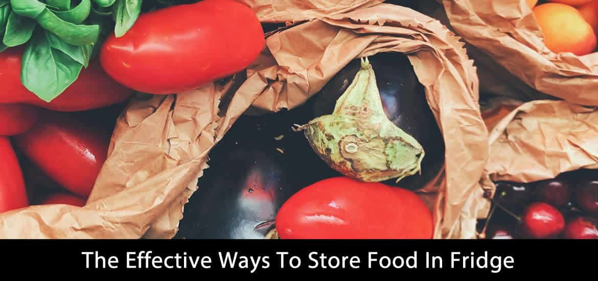 The Effective Ways To Store Food In Fridge