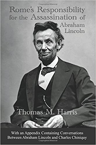 Rome's Responsibility for the Assassination of Abraham Lincoln, With an Appendix Containing Conversations Between Abraham Lincoln and Charles Chiniquy