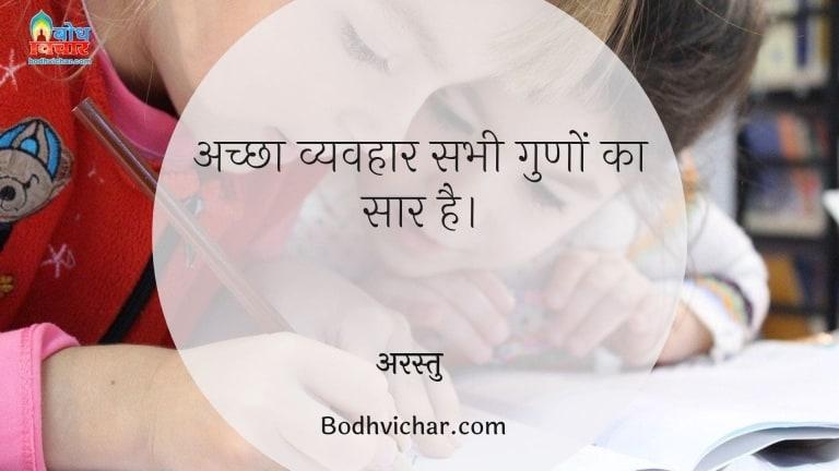 अच्छा व्यवहार सभी गुणों का सार है। : Achcha vyavahar sabhi guno ka saar hai. - अरस्तु
