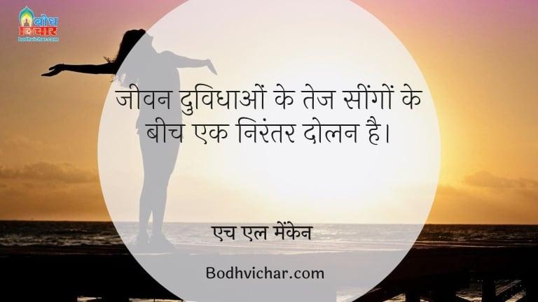 जीवन दुविधाओं के तेज सींगों के बीच एक निरंतर दोलन है। : Jeevan duvidhaao ke tej seengo ke beech nirantar dolan hai - एच एल मेंकेन