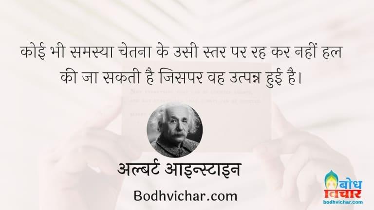 कोई भी समस्या चेतना के उसी स्तर पर रह कर नहीं हल की जा सकती है जिसपर वह उत्पन्न हुई है। : Koi bhi samasya chetna ke usi star par rahkar hal nahi ki jaa sakti hai, jhispe ki wah utpanna hui hai - अल्बर्ट आइन्स्टाइन