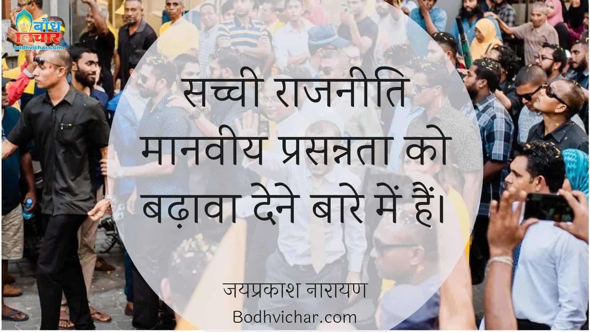 सच्ची राजनीति मानवीय प्रसन्नता को बढ़ावा देने बारे में हैं। : Sachchi raajniti manveey prasannata ko badhava den men hai - जयप्रकाश नारायण