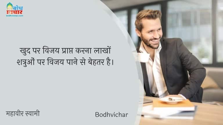खुद पर विजय प्राप्त करना लाखों शत्रुओं पर विजय पाने से बेहतर है। : Khud par vijay prapt karna laakhon shatruon par vijay paane se behtar hai. - महावीर स्वामी