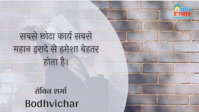 सबसे छोटा कार्य सबसे महान इरादे से हमेशा बेहतर होता है। : Sabse chhota karya sabse mahan iraade se hamesha behatar hota hai. - रॉबिन शर्मा
