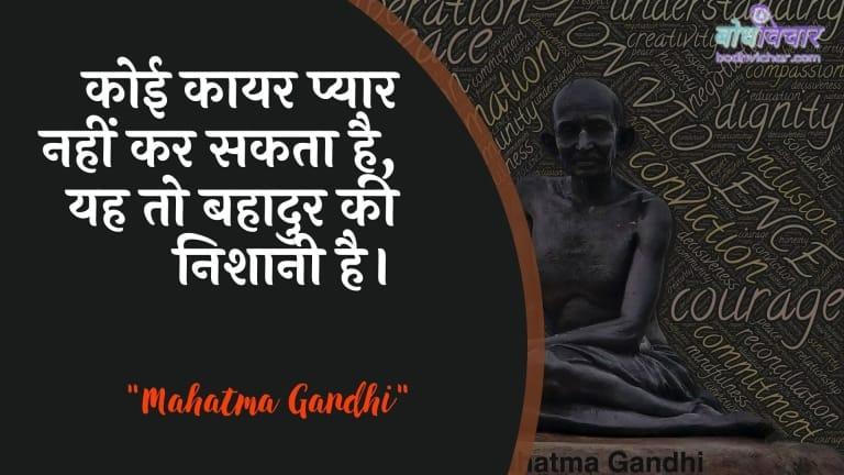 कोई कायर प्यार नहीं कर सकता है, यह तो बहादुर की निशानी है। : Koee kaayar pyaar nahin kar sakata hai, yah to bahaadur kee nishaanee hai. - महात्मा गाँधी