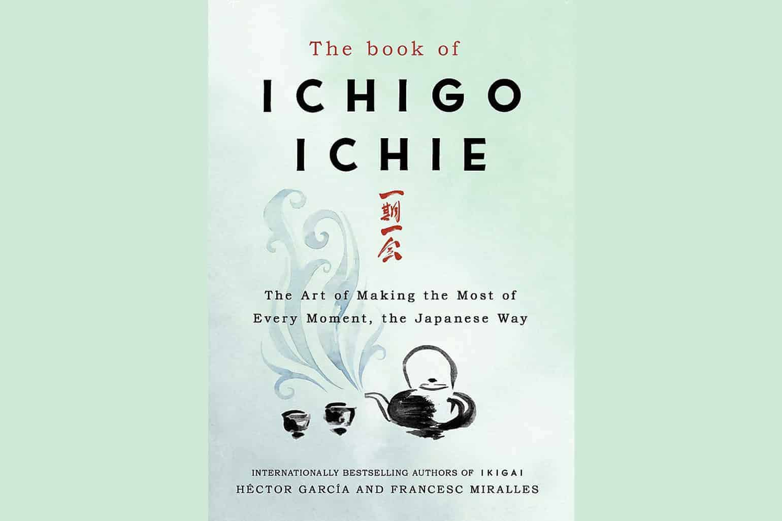 The Book Of Ichigo Ichie The Art Of Making The Most Of Every Moment The Japanese Way Francesc Miralles Héctor García