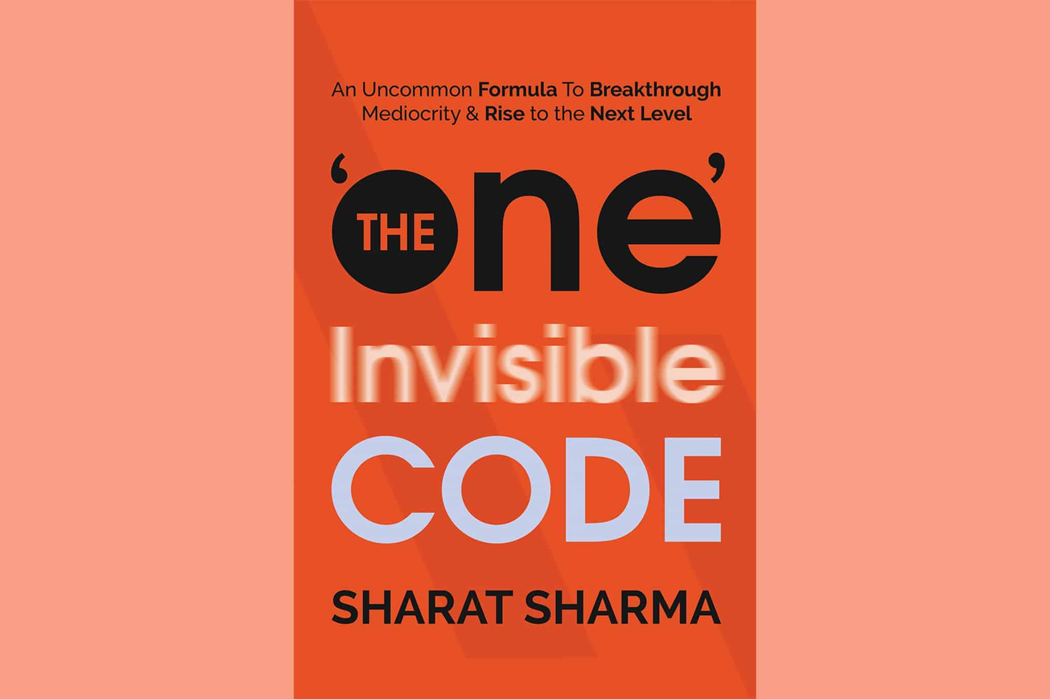 The 'One' Invisible Code An Uncommon Formula To Breakthrough Mediocrity & Rise To The Next Level By Sharat Sharma