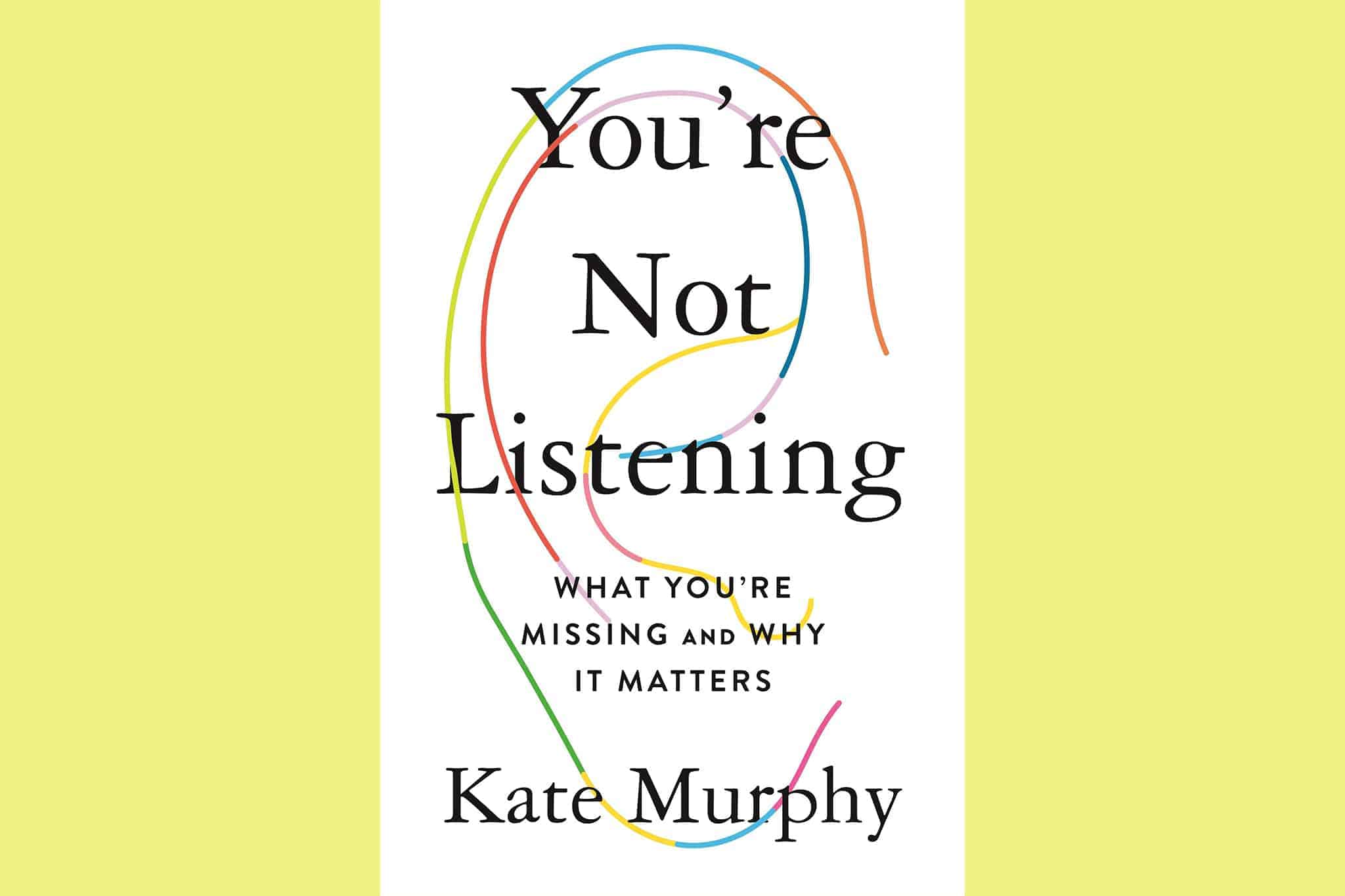 You're Not Listening What You're Missing And Why It Matters By Kate Murphy