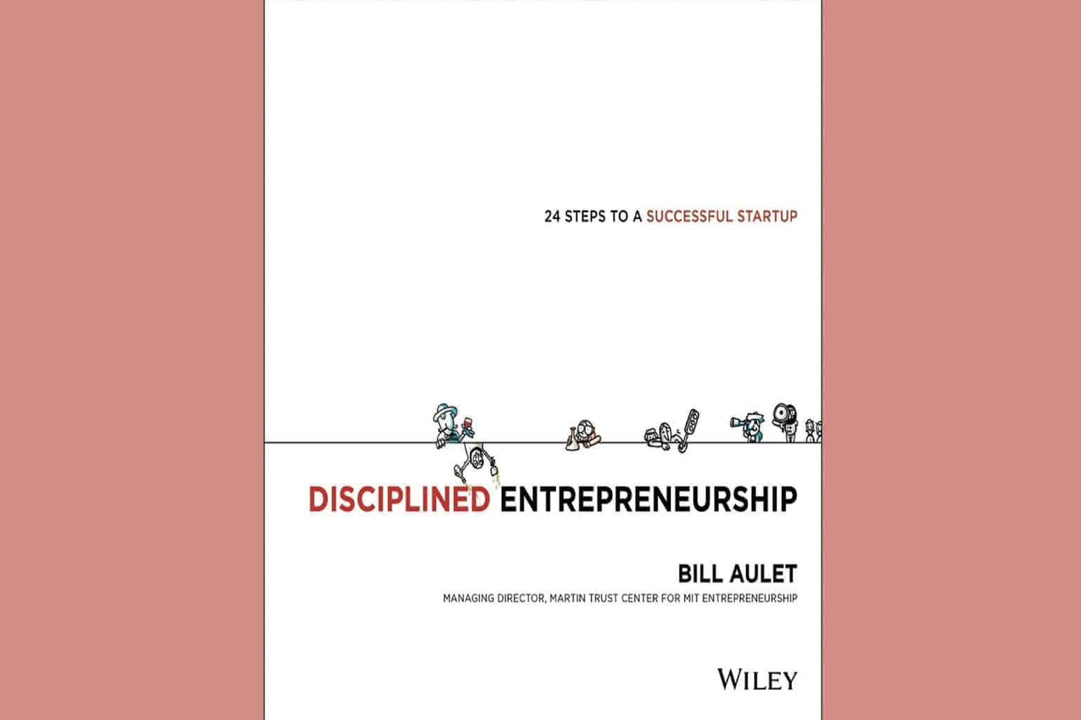 Disciplined Entrepreneurship 24 Steps To A Successful Startup By Bill Aulet