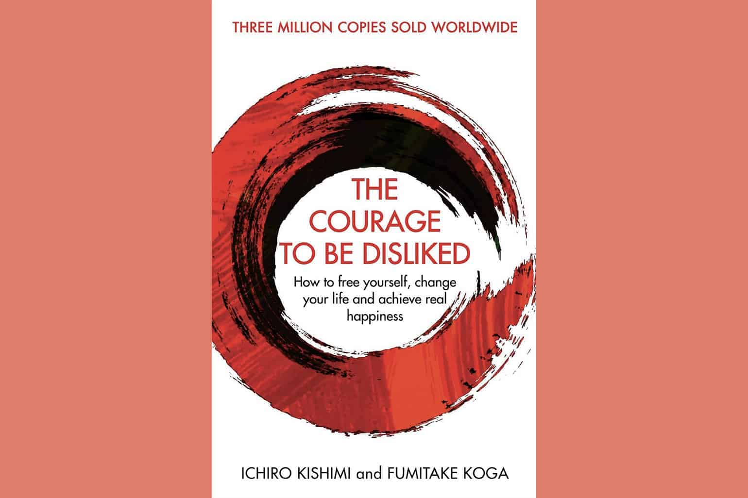 The Courage To Be Disliked How To Free Yourself Change Your Life And Achieve Real Happiness By Ichiro Kishimi And Fumitake Koga