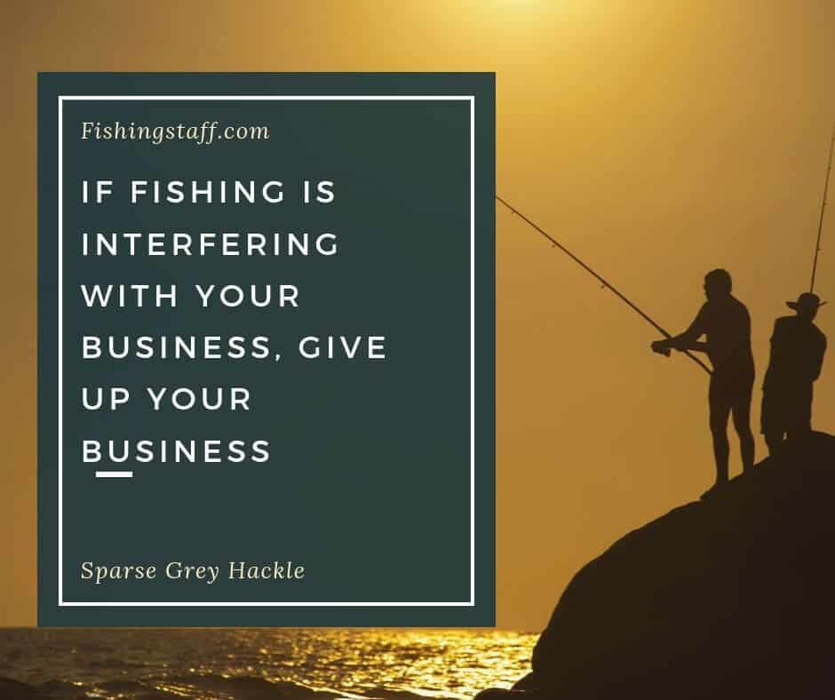 If fishing is interfering with your business, give up your business