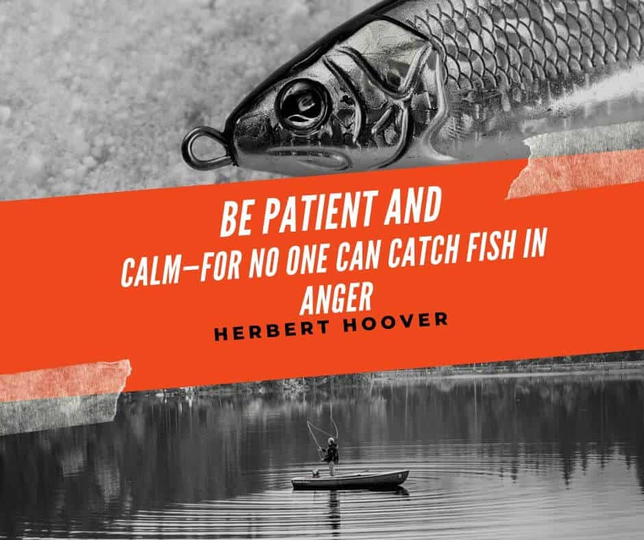 Be patient and calm—for no one can catch fish in anger