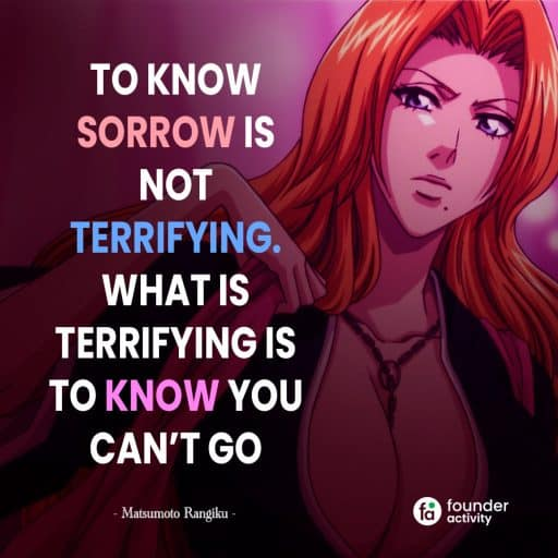 To know sorrow is not terrifying. What is terrifying is to know you can't go. -Matsumoto Rangiku-