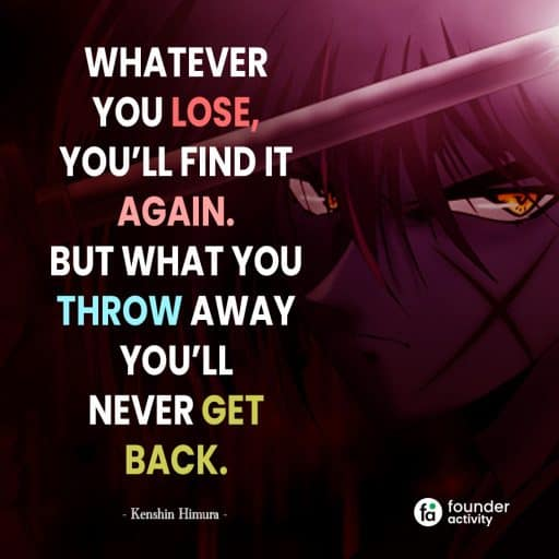 Whatever you lose, you'll find it again. But what you throw away you'll never get back. -Kenshin Himura-