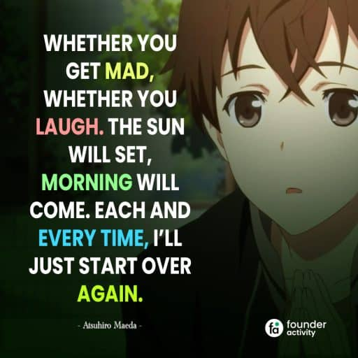 Whether you get mad, whether you laugh. The sun will set, Morning will come. Each and every time, I'll just start over again. -Atsuhiro Maeda-