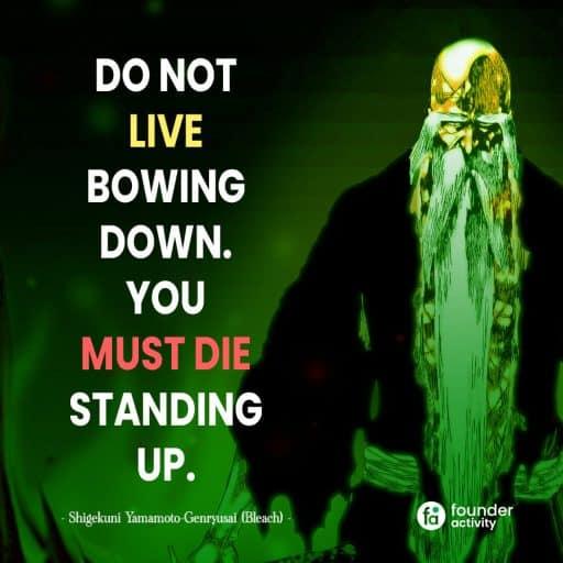Do not live bowing down. you must die standing up. -Shigekuni yamoamoto Genryusai-
