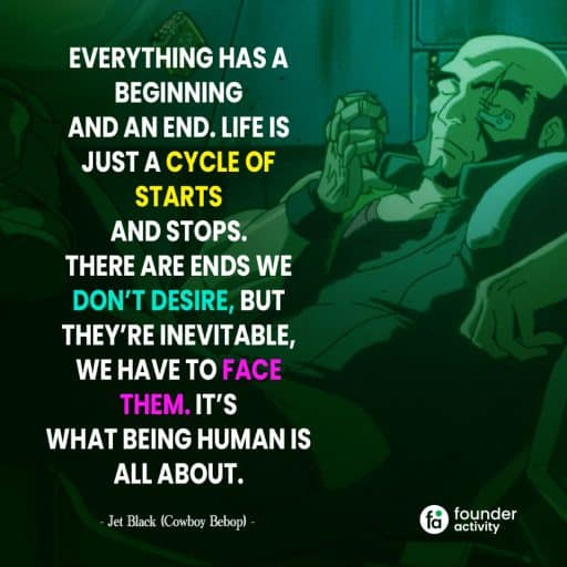 Everything has a beginning and an end. Life is just a cycle of starts and stops. There are ends we don't desire, but they're inevitable, we have to face them. It's what being human is all about. -Jet black-