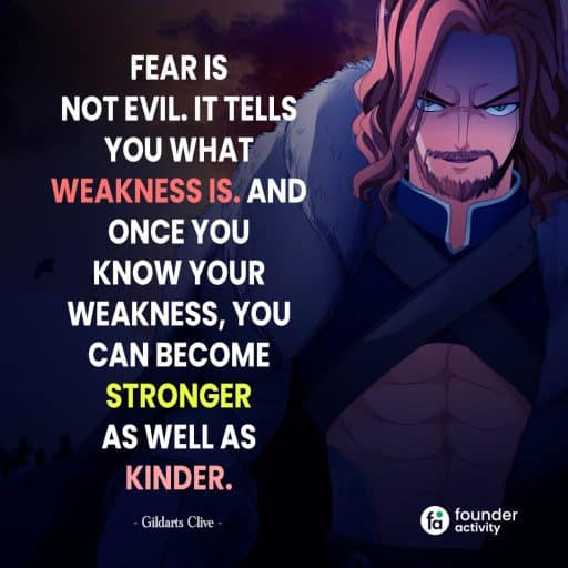 Fear is not evil. It tells you what weakness is. And once you know your weakness, you can become stronger as well as kinder. -Gildarts Clive-