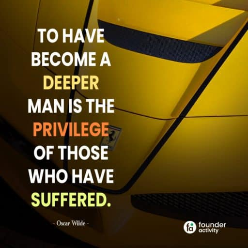 To have become a deeper man is the privilege of those who have suffered. -Oscar Wilde-
