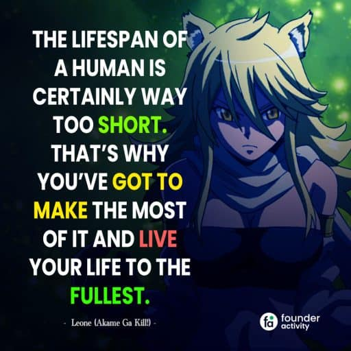 The lifespan an of a humans is certainly way too short. That's why you've got to make the most of it  and live your life to the fullest. -Leone-