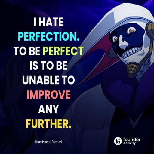 I hate perfection, To be perfect is to be unable to improve any further. -Kurotsuchi Mayuri-