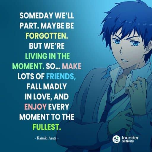 Someday we'll part. Maybe be forgotten. But we're living in the moment. So... make lots of friends, Fall madly in love, and enjoy every moment to the fullest. -Kaizaki Arata-