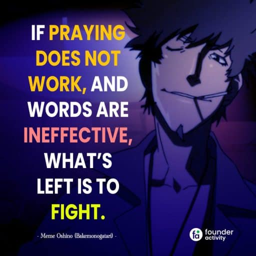 If praying does not work, and words are ineffective , what's left is to fight. - Meme Oshino -