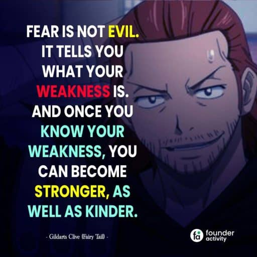 Fear is not Evil. It tells you what your weakness is. and once you know your weakness, you can become stranger, as well as kinder. - Gildarts Clive -
