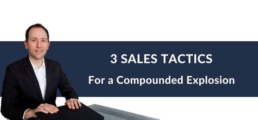 3 SALES TACTICS For A Compounded Explosion