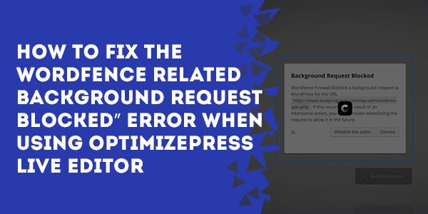 how to fix the wordfence related background request blocked error when using optimizepress liveeditor - How to fix UpdraftPlus not creating backups