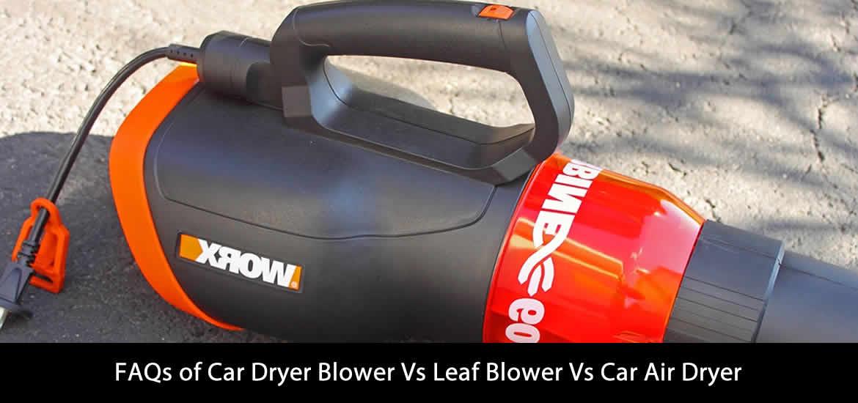 FAQs of Car Dryer Blower Vs Leaf Blower Vs Car Air Dryer