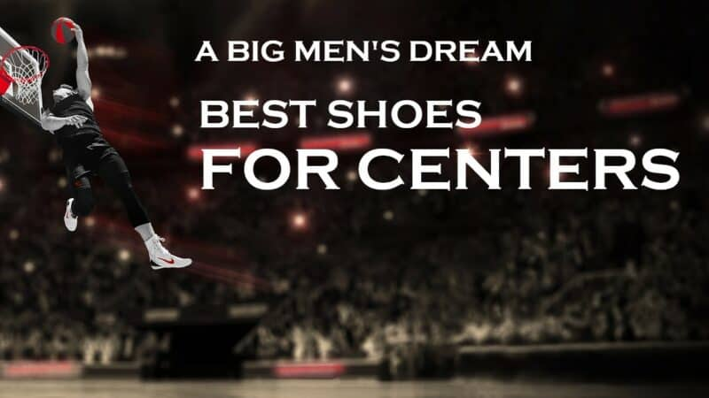 Best Basketball Shoes for Centers in Today's Era