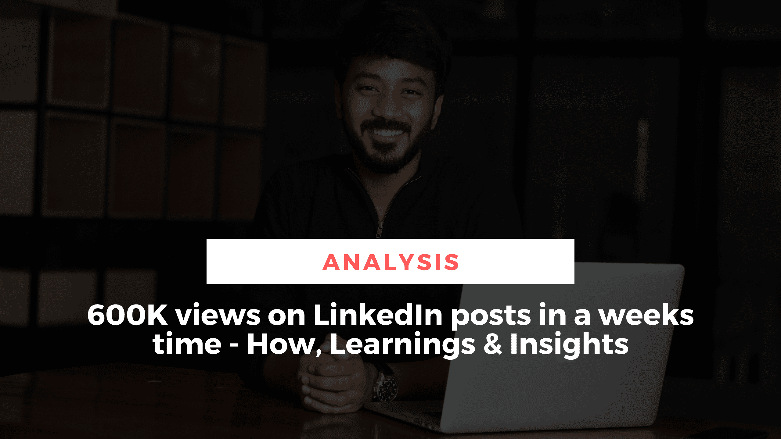 600K views on LinkedIn in one week - How & What I learnt from it