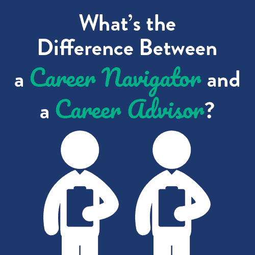 What's the Difference between a Career Navigator and  a Career Advisor?