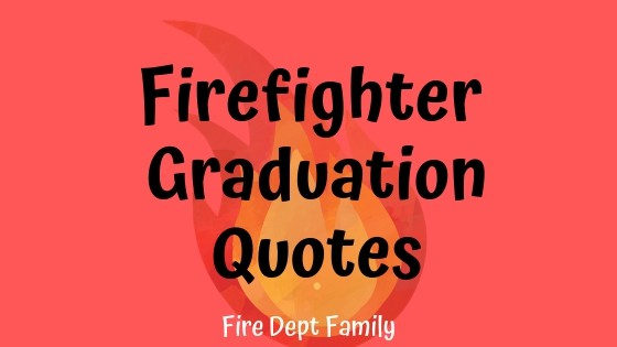 awesome firefighter graduation quotes fire dept family